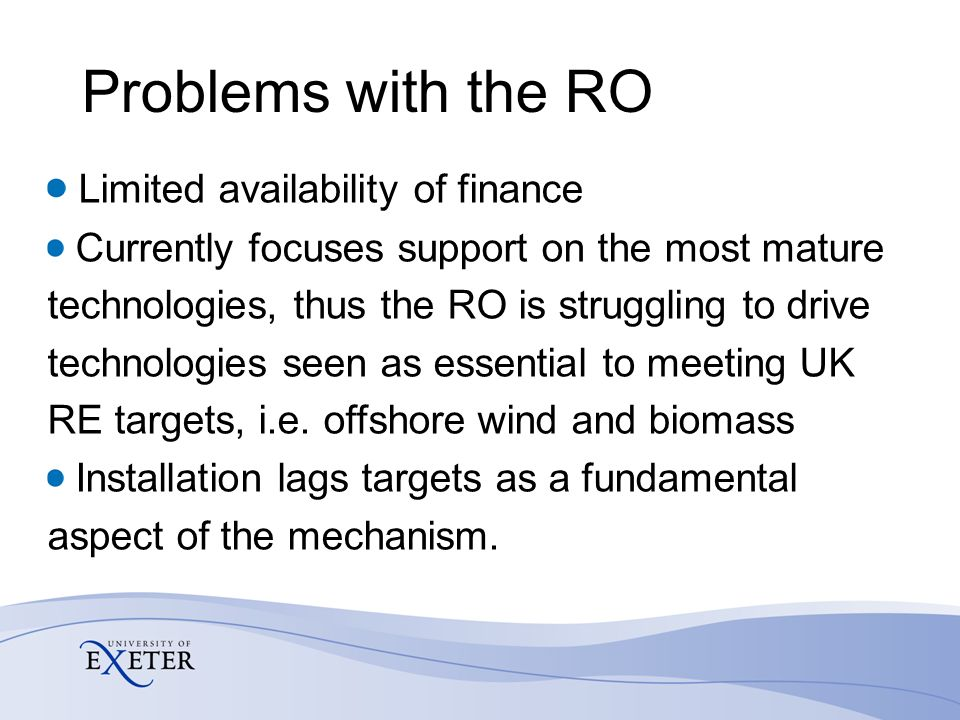 Problems with the RO Limited availability of finance Currently focuses support on the most mature technologies, thus the RO is struggling to drive tec