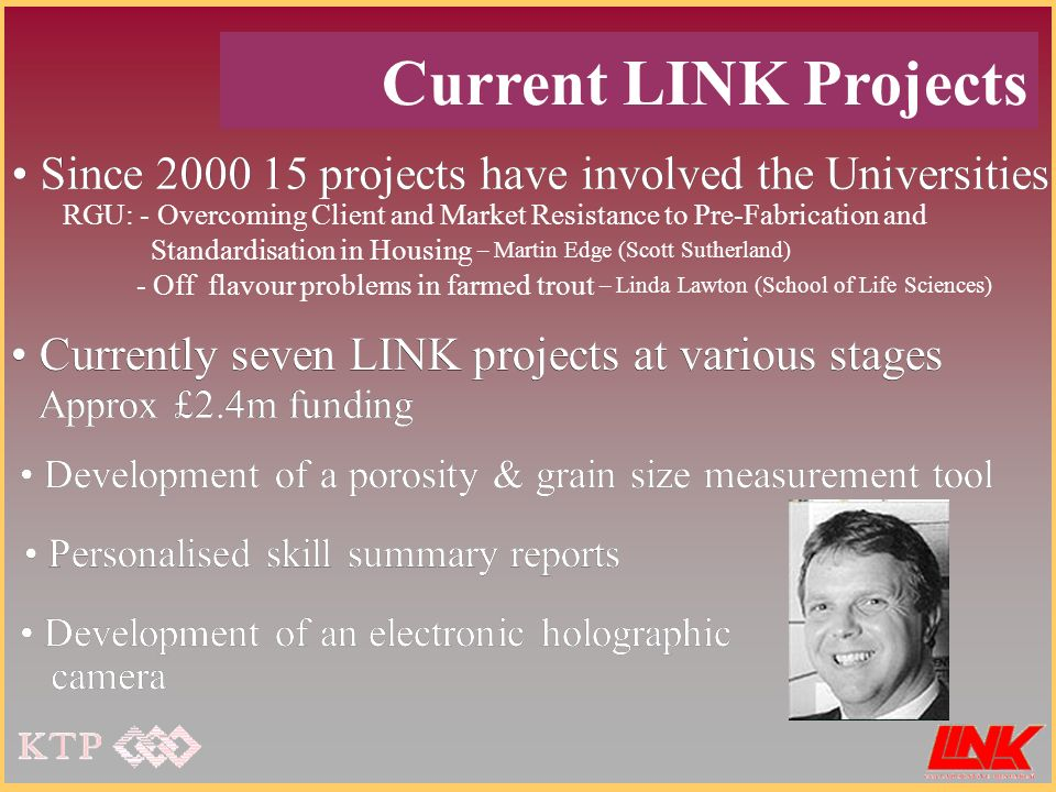 Current LINK Projects Since 2000 15 projects have involved the Universities Currently seven LINK projects at various stages Approx £2.4m funding Personalised skill summary reports Development of a porosity & grain size measurement tool Development of an electronic holographic camera Currently seven LINK projects at various stages Approx £2.4m funding Personalised skill summary reports Development of a porosity & grain size measurement tool Development of an electronic holographic camera Since 2000 15 projects have involved the Universities RGU: - Overcoming Client and Market Resistance to Pre-Fabrication and Standardisation in Housing – Martin Edge (Scott Sutherland) - Off flavour problems in farmed trout – Linda Lawton (School of Life Sciences)