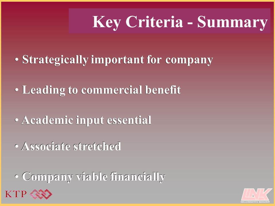 Key Criteria - Summary Strategically important for company Leading to commercial benefit Academic input essential Associate stretched Company viable financially Strategically important for company Leading to commercial benefit Academic input essential Associate stretched Company viable financially