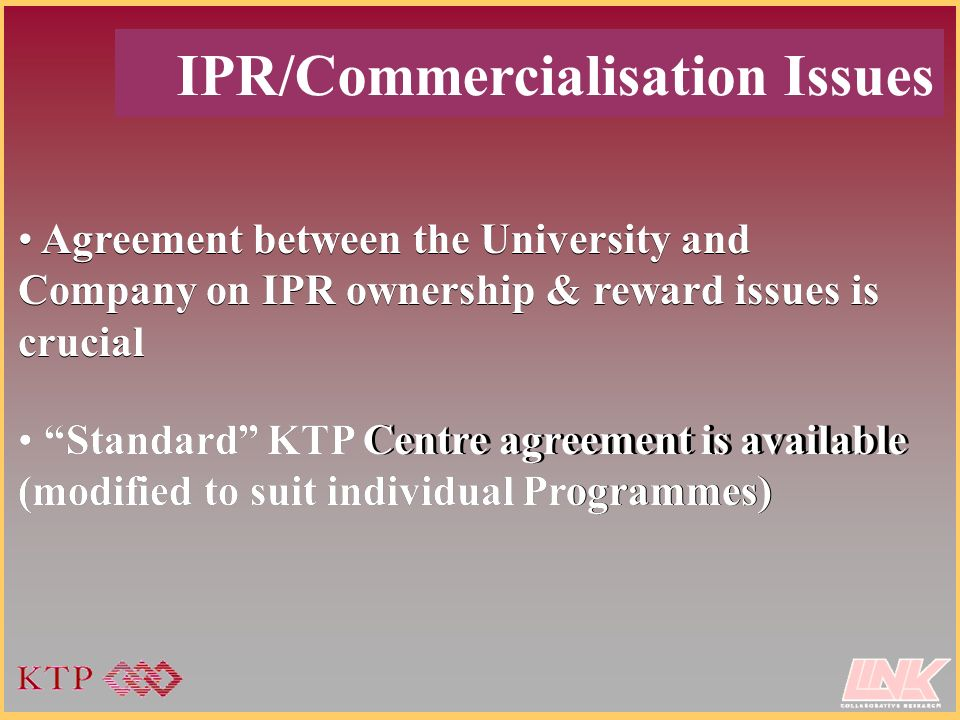 Standard KTP Centre agreement is available (modified to suit individual Programmes) IPR/Commercialisation Issues Agreement between the University and Company on IPR ownership & reward issues is crucial Standard KTP Centre agreement is available (modified to suit individual Programmes) Agreement between the University and Company on IPR ownership & reward issues is crucial