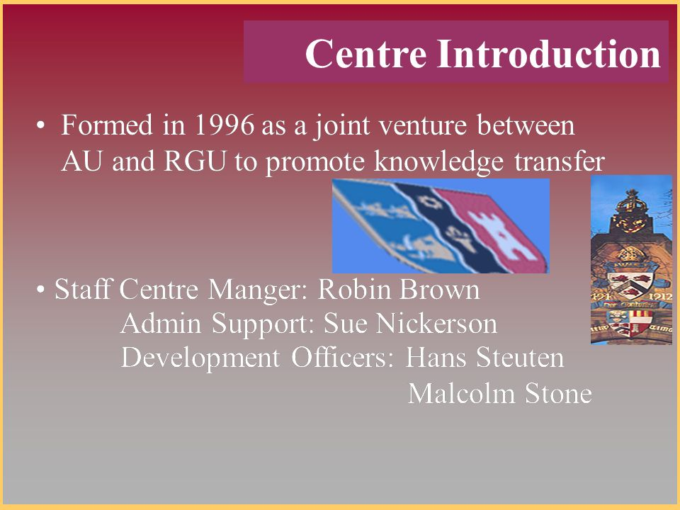 Formed in 1996 as a joint venture between AU and RGU to promote knowledge transfer Staff Centre Manger: Robin Brown Admin Support: Sue Nickerson Development Officers: Hans Steuten Malcolm Stone Centre Introduction Formed in 1996 as a joint venture between AU and RGU to promote knowledge transfer Staff Centre Manger: Robin Brown Admin Support: Sue Nickerson Development Officers: Hans Steuten Malcolm Stone