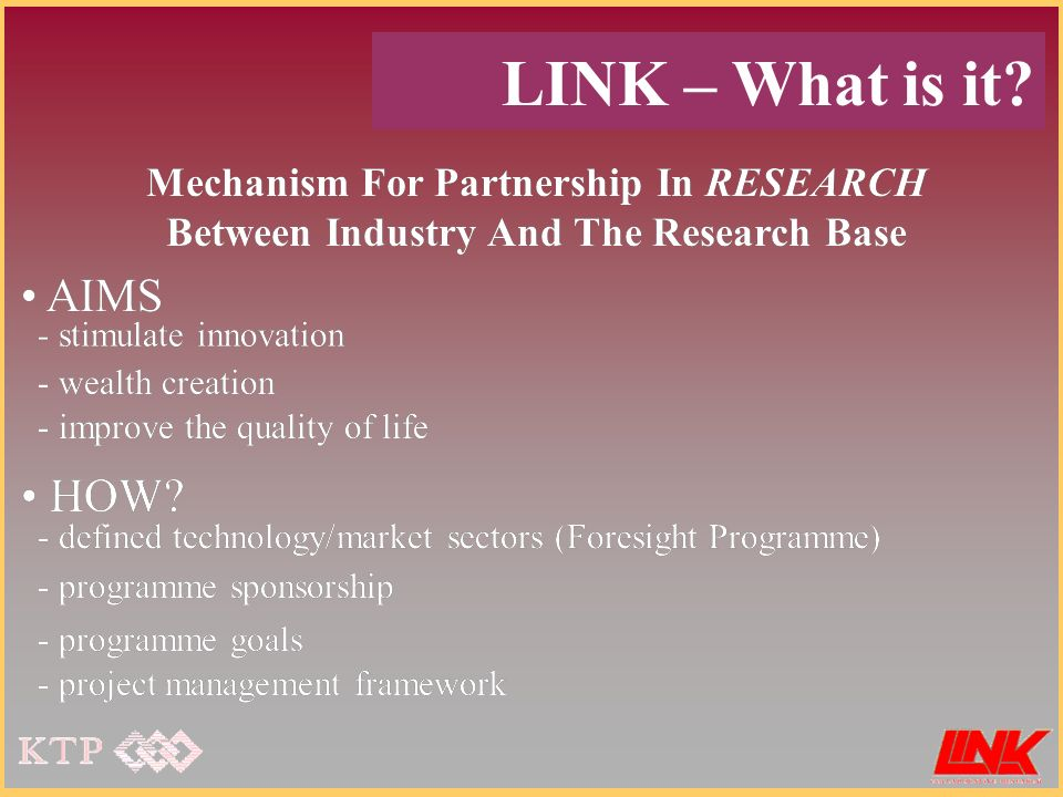 Mechanism For Partnership In RESEARCH Between Industry And The Research Base AIMS - stimulate innovation - wealth creation - improve the quality of life HOW.