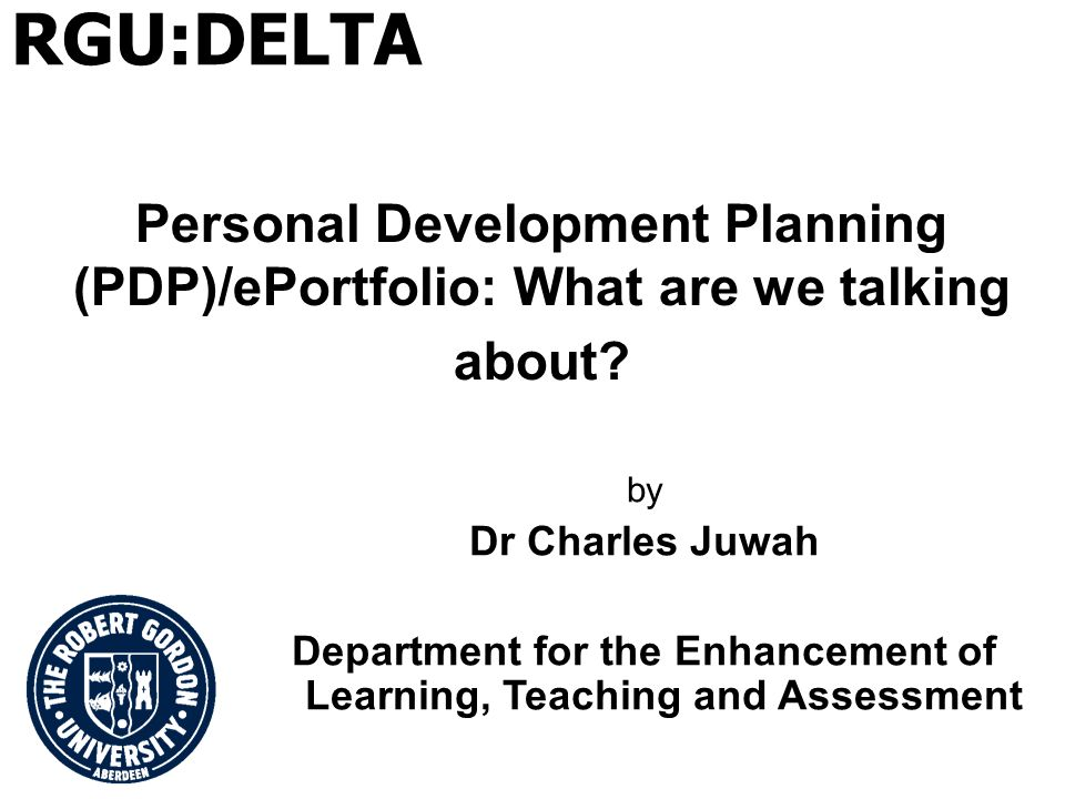 Personal Development Planning (PDP)/ePortfolio: What are we talking about? by Dr Charles Juwah Department for the Enhancement of Learning, Teaching an