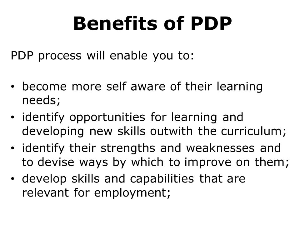 Benefits of PDP PDP process will enable you to: become more self aware of their learning needs; identify opportunities for learning and developing new