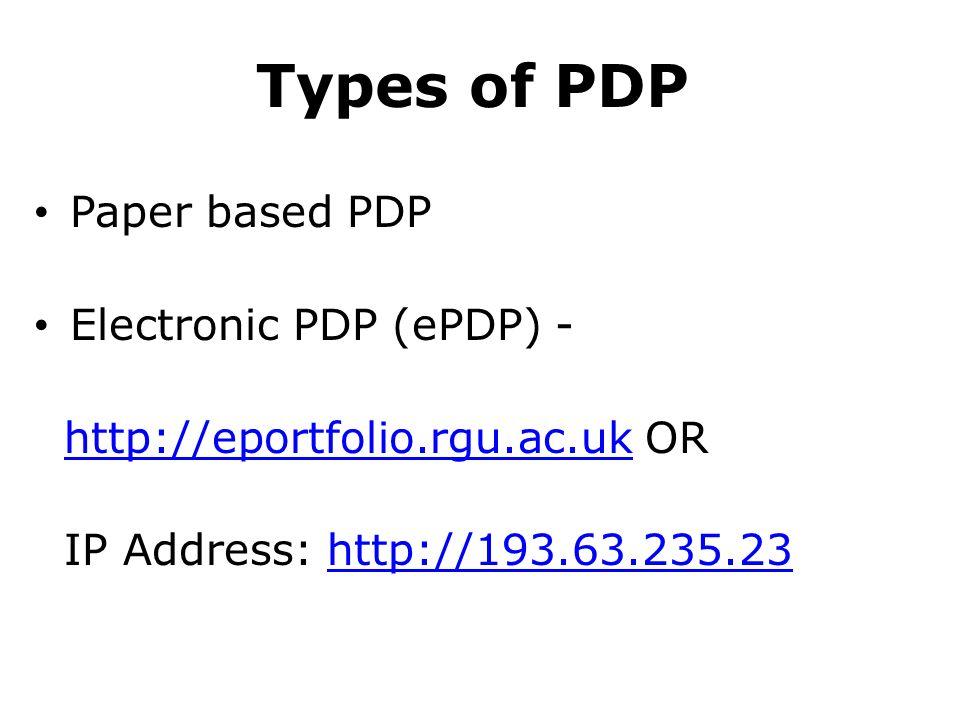 Types of PDP Paper based PDP Electronic PDP (ePDP) - http://eportfolio.rgu.ac.uk ORhttp://eportfolio.rgu.ac.uk IP Address: http://193.63.235.23http://