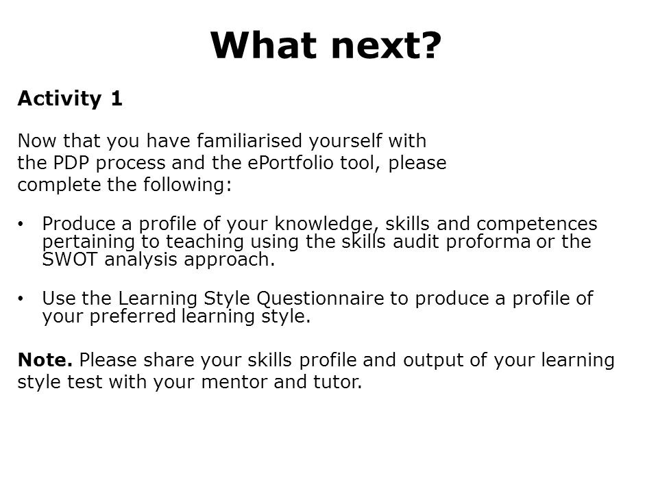 What next? Activity 1 Now that you have familiarised yourself with the PDP process and the ePortfolio tool, please complete the following: Produce a p