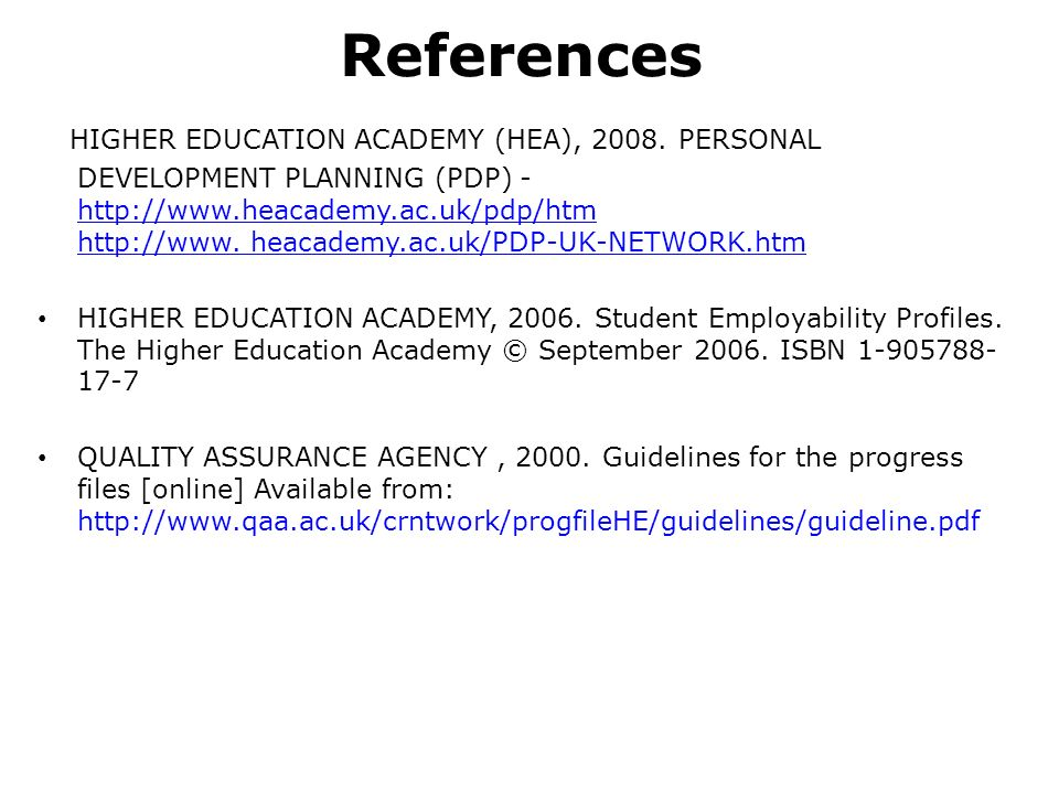 References HIGHER EDUCATION ACADEMY (HEA), 2008. PERSONAL DEVELOPMENT PLANNING (PDP) - http://www.heacademy.ac.uk/pdp/htm http://www. heacademy.ac.uk/