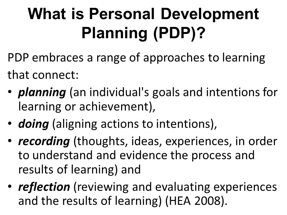 What is Personal Development Planning (PDP)? PDP embraces a range of approaches to learning that connect: planning (an individual's goals and intentio
