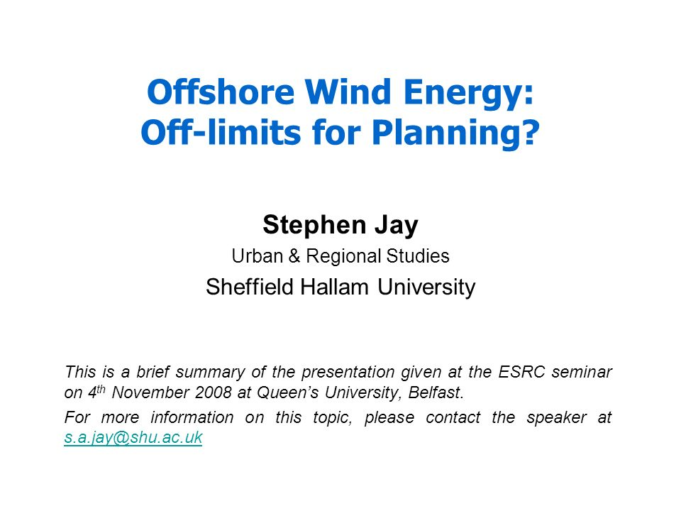 Offshore Wind Energy: Off-limits for Planning? Stephen Jay Urban & Regional Studies Sheffield Hallam University This is a brief summary of the present