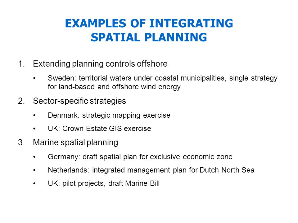 EXAMPLES OF INTEGRATING SPATIAL PLANNING 1.Extending planning controls offshore Sweden: territorial waters under coastal municipalities, single strate