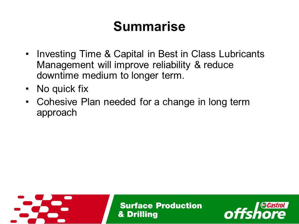 Summarise Investing Time & Capital in Best in Class Lubricants Management will improve reliability & reduce downtime medium to longer term.