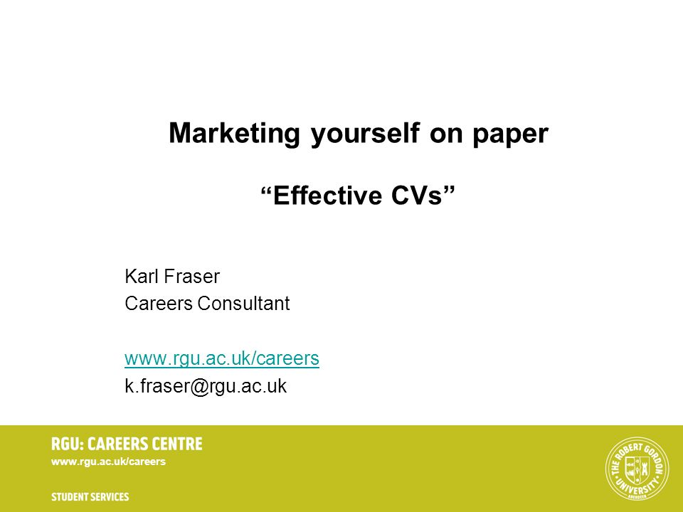 www.rgu.ac.uk/careers Marketing yourself on paper Effective CVs Karl Fraser Careers Consultant www.rgu.ac.uk/careers k.fraser@rgu.ac.uk
