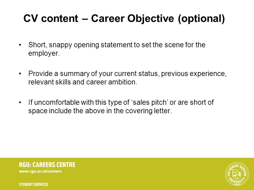 www.rgu.ac.uk/careers CV content – Career Objective (optional) Short, snappy opening statement to set the scene for the employer. Provide a summary of