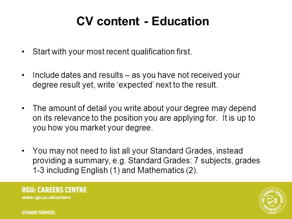 www.rgu.ac.uk/careers CV content - Education Start with your most recent qualification first. Include dates and results – as you have not received you