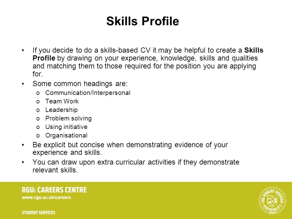 www.rgu.ac.uk/careers Skills Profile If you decide to do a skills-based CV it may be helpful to create a Skills Profile by drawing on your experience,
