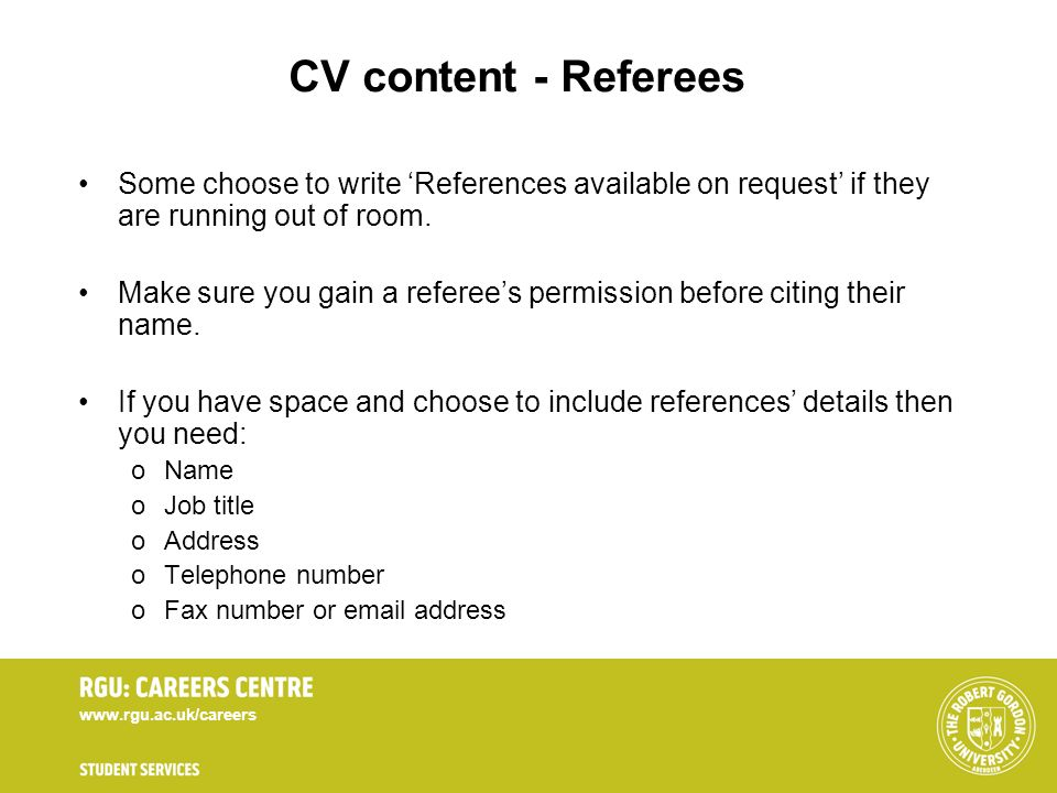 www.rgu.ac.uk/careers CV content - Referees Some choose to write References available on request if they are running out of room. Make sure you gain a