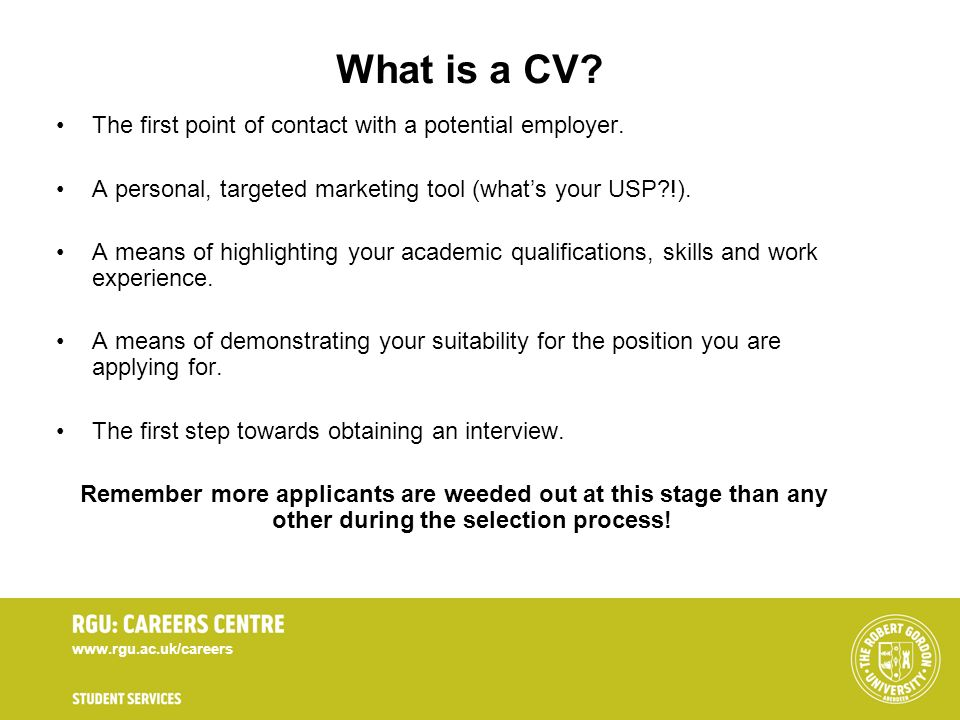 www.rgu.ac.uk/careers What is a CV? The first point of contact with a potential employer. A personal, targeted marketing tool (whats your USP?!). A me