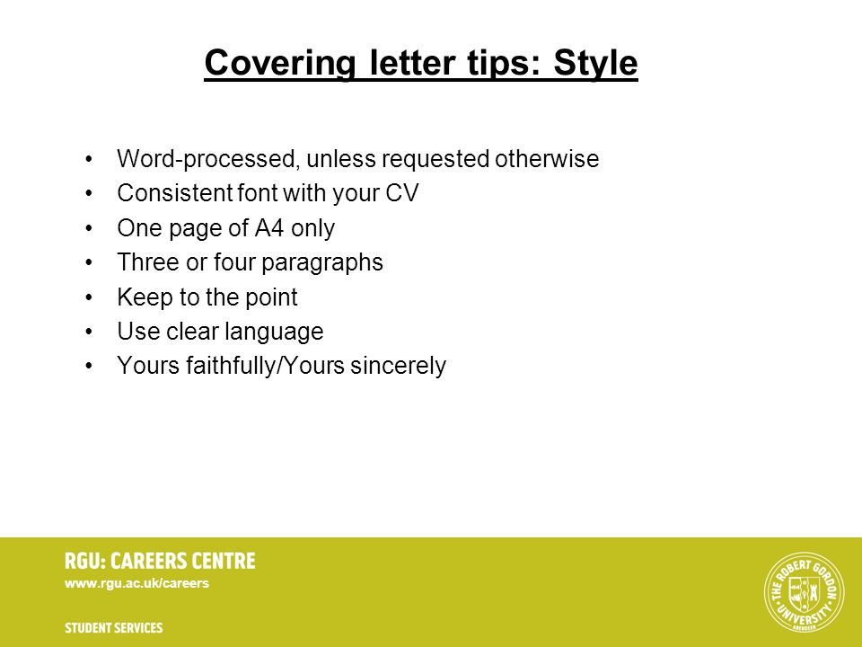 www.rgu.ac.uk/careers Covering letter tips: Style Word-processed, unless requested otherwise Consistent font with your CV One page of A4 only Three or