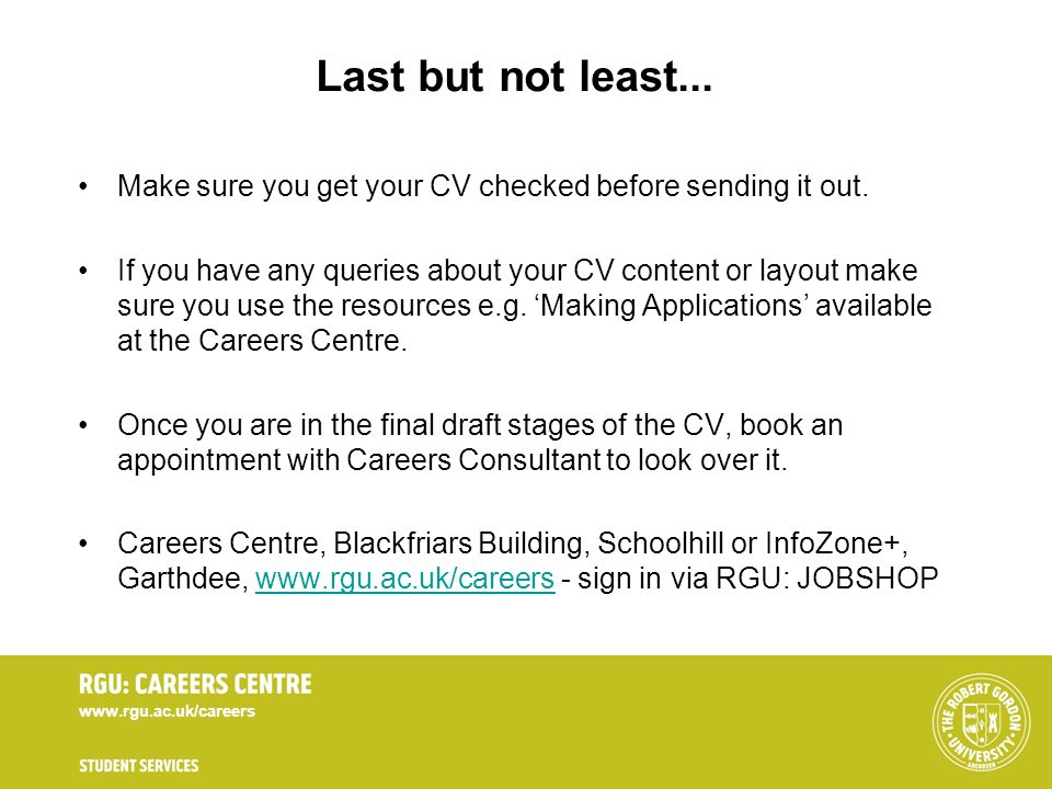 www.rgu.ac.uk/careers Last but not least... Make sure you get your CV checked before sending it out. If you have any queries about your CV content or