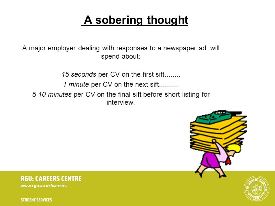 www.rgu.ac.uk/careers A sobering thought A major employer dealing with responses to a newspaper ad. will spend about: 15 seconds per CV on the first s