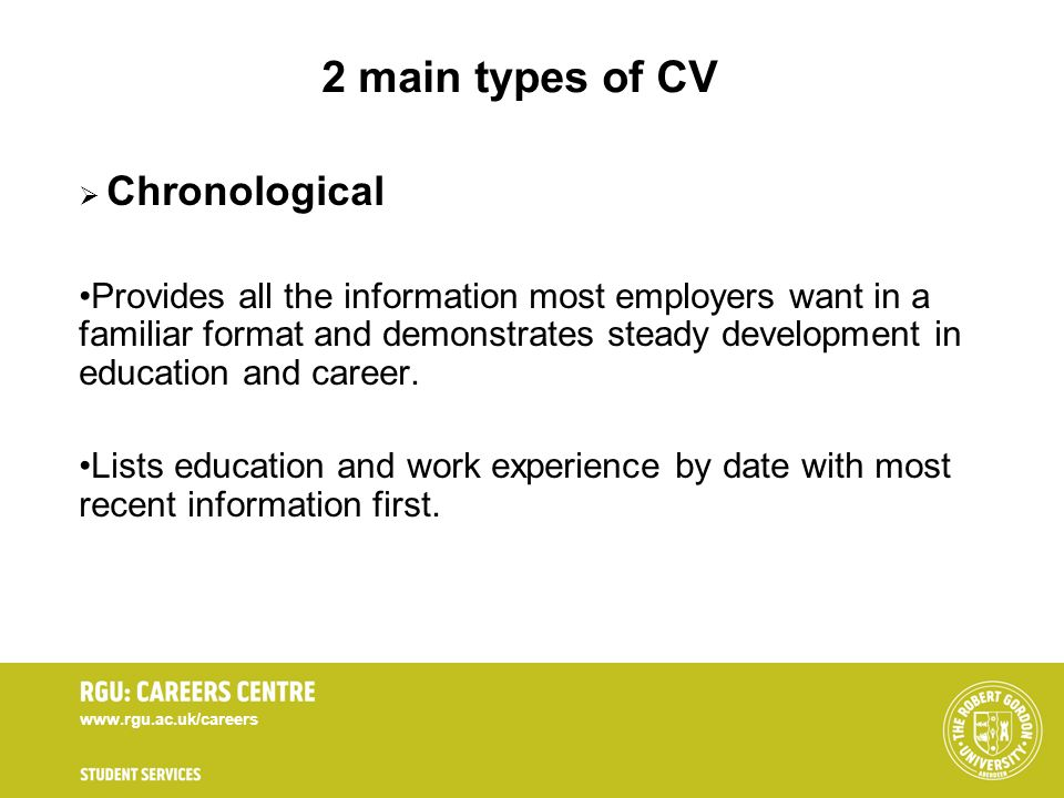 www.rgu.ac.uk/careers 2 main types of CV Chronological Provides all the information most employers want in a familiar format and demonstrates steady d