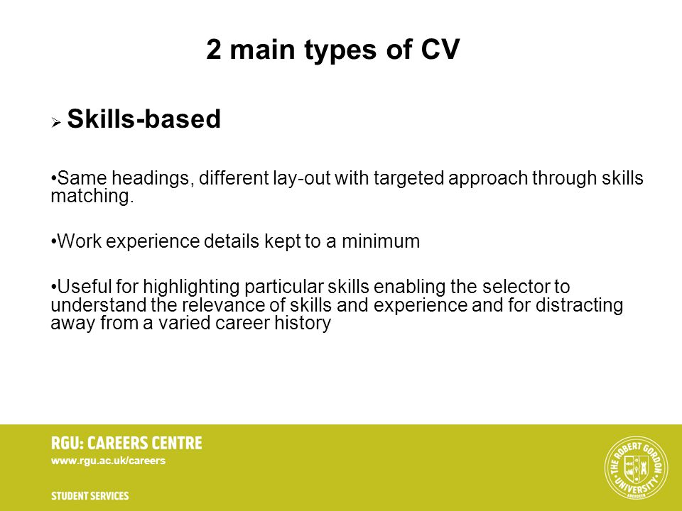 www.rgu.ac.uk/careers 2 main types of CV Skills-based Same headings, different lay-out with targeted approach through skills matching. Work experience