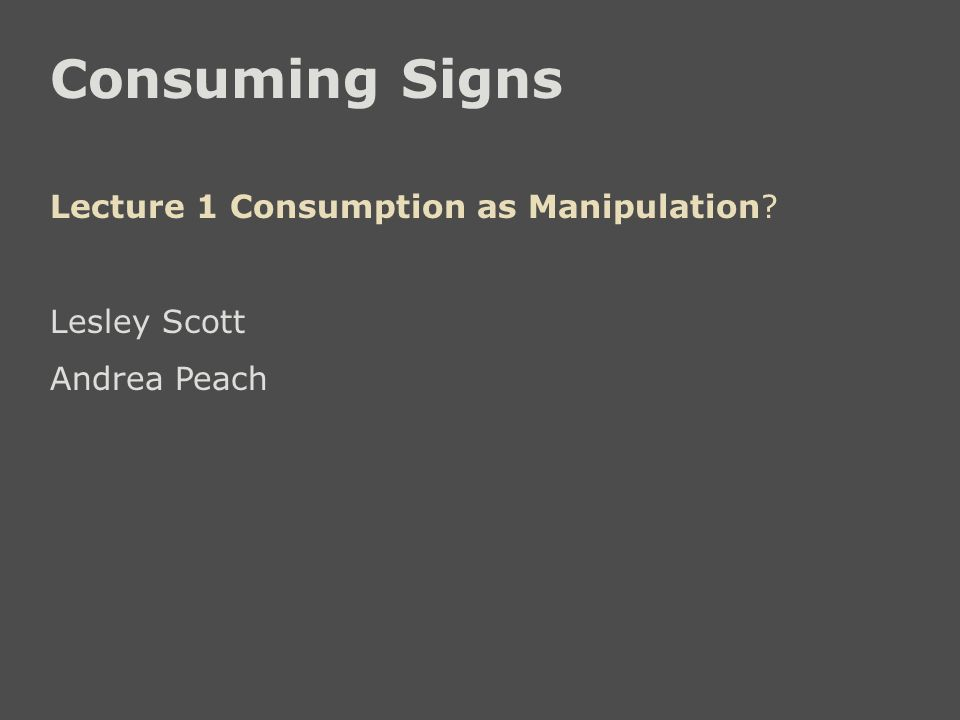 Consuming Signs Lecture 1 Consumption as Manipulation? Lesley Scott Andrea Peach