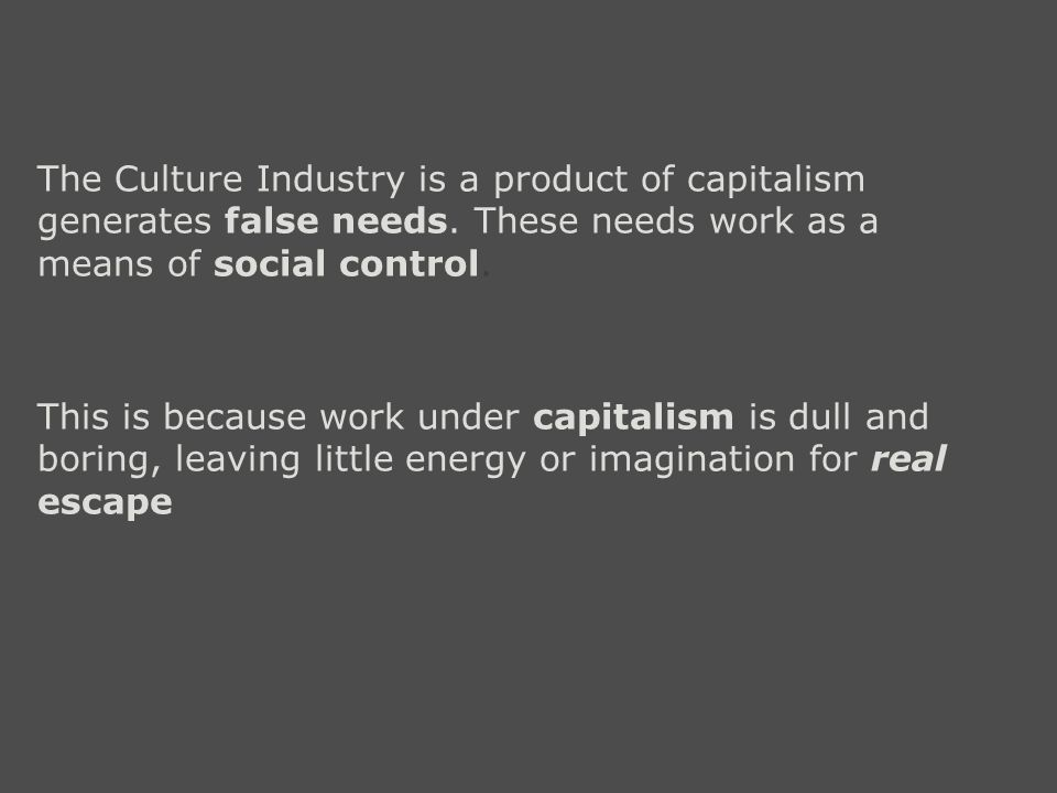 This is because work under capitalism is dull and boring, leaving little energy or imagination for real escape The Culture Industry is a product of capitalism generates false needs.