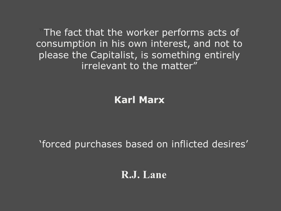 The fact that the worker performs acts of consumption in his own interest, and not to please the Capitalist, is something entirely irrelevant to the matter Karl Marx forced purchases based on inflicted desires R.J.