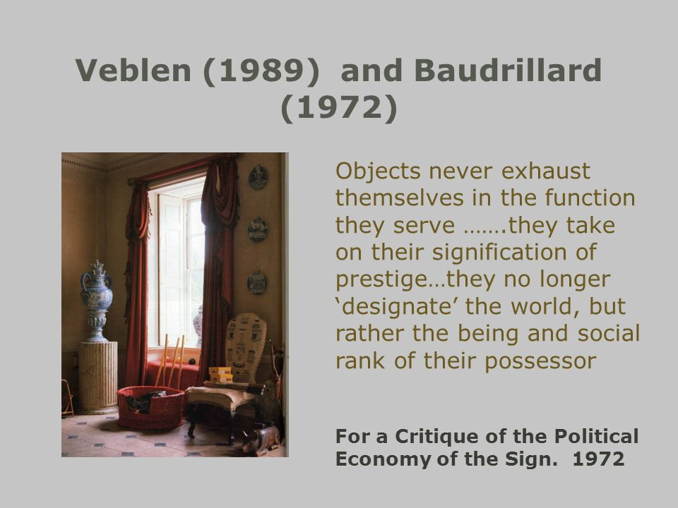 Veblen (1989) and Baudrillard (1972) Objects never exhaust themselves in the function they serve …….they take on their signification of prestige…they no longer designate the world, but rather the being and social rank of their possessor For a Critique of the Political Economy of the Sign.