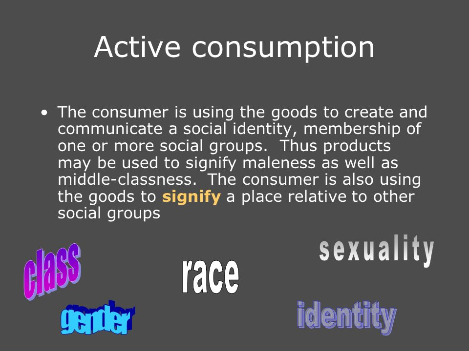 Active consumption The consumer is using the goods to create and communicate a social identity, membership of one or more social groups.