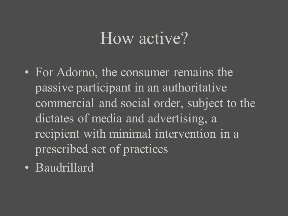 How active? For Adorno, the consumer remains the passive participant in an authoritative commercial and social order, subject to the dictates of media