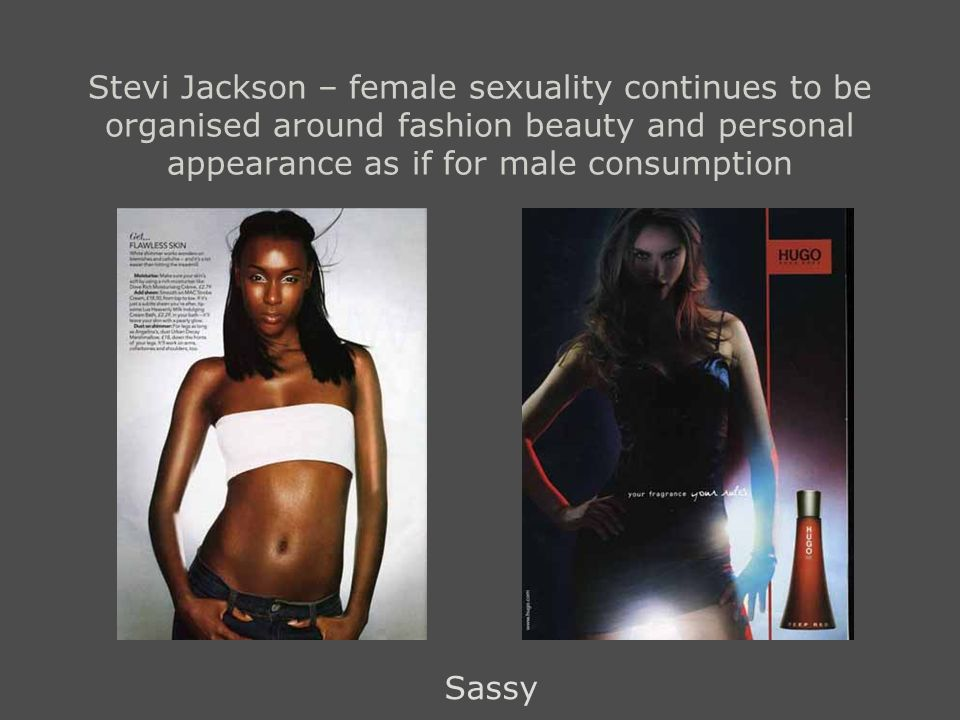 Stevi Jackson – female sexuality continues to be organised around fashion beauty and personal appearance as if for male consumption Sassy