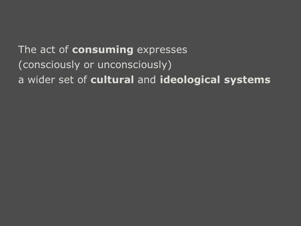The act of consuming expresses (consciously or unconsciously) a wider set of cultural and ideological systems