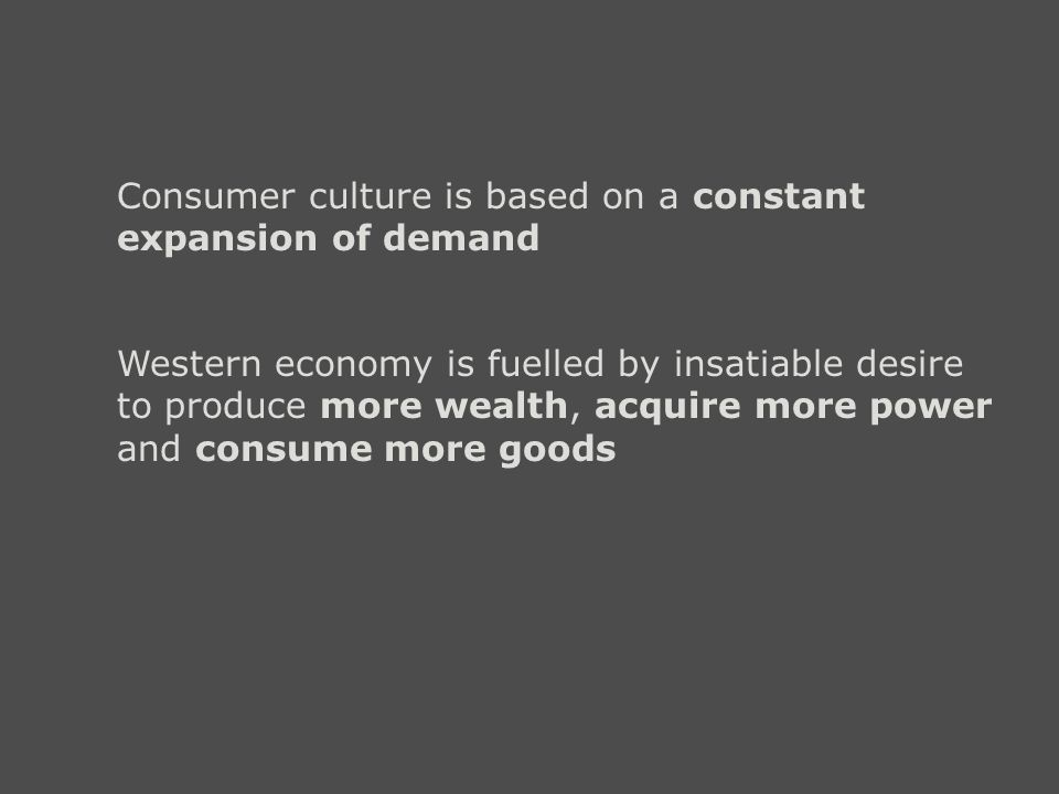 Consumer culture is based on a constant expansion of demand Western economy is fuelled by insatiable desire to produce more wealth, acquire more power