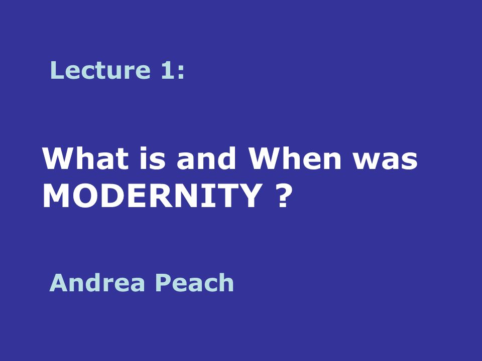 What is and When was MODERNITY Lecture 1: Andrea Peach