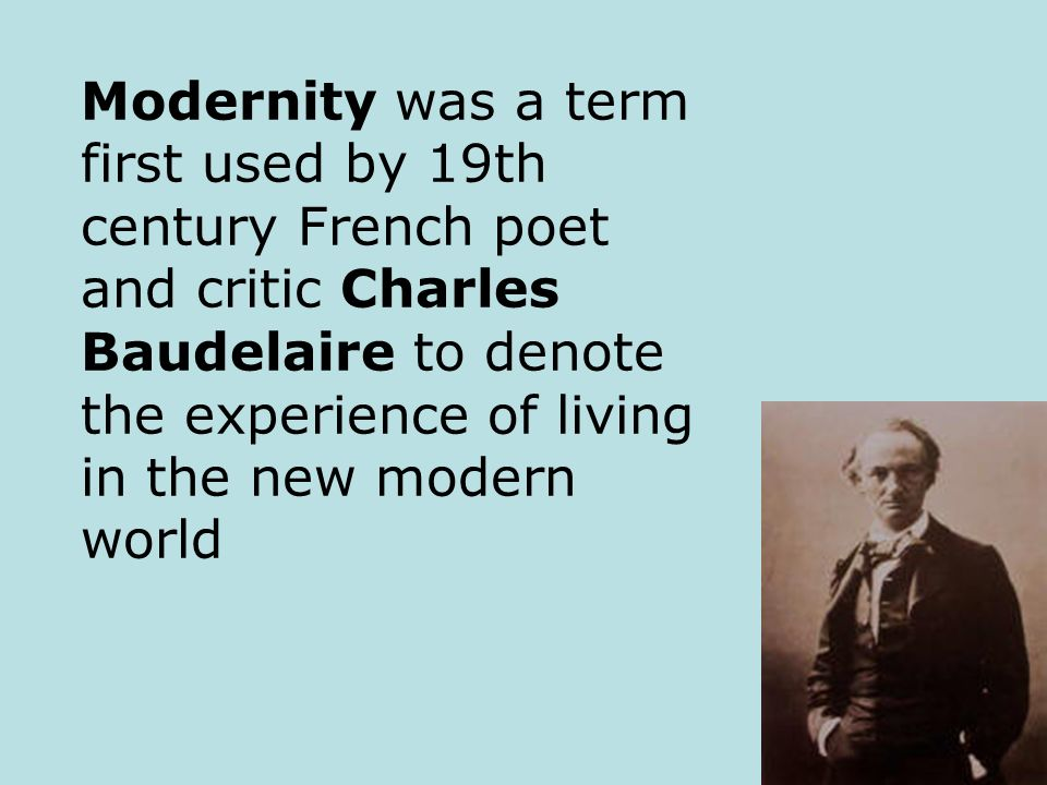 Modernity was a term first used by 19th century French poet and critic Charles Baudelaire to denote the experience of living in the new modern world