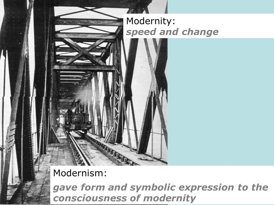Modernity: speed and change Modernism: gave form and symbolic expression to the consciousness of modernity