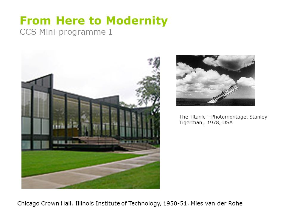 Chicago Crown Hall, Illinois Institute of Technology, 1950-51, Mies van der Rohe From Here to Modernity CCS Mini-programme 1 The Titanic - Photomontage, Stanley Tigerman, 1978, USA