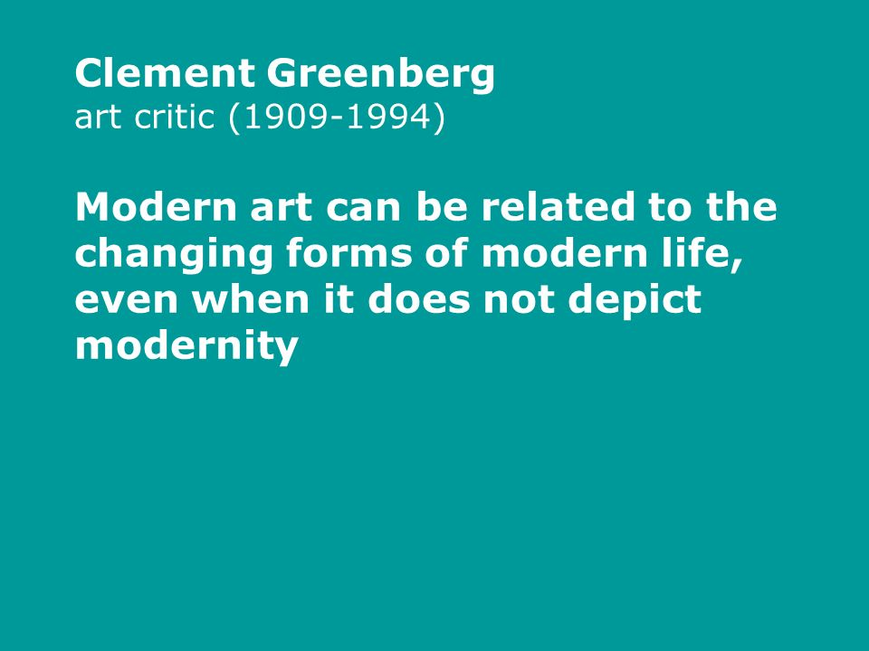 Clement Greenberg art critic (1909-1994) Modern art can be related to the changing forms of modern life, even when it does not depict modernity