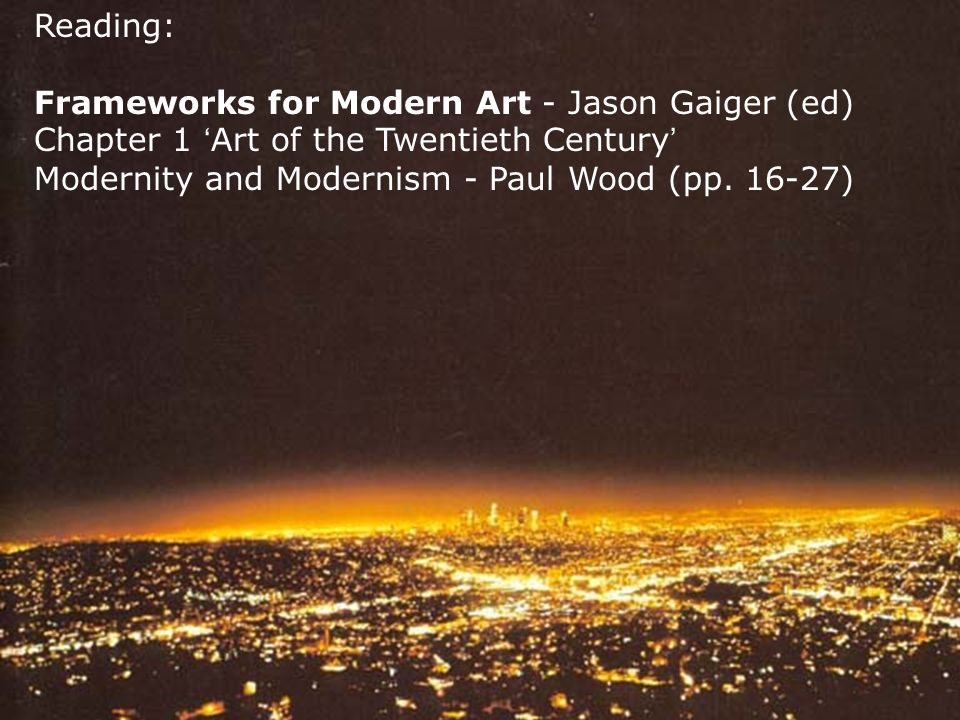 Reading: Frameworks for Modern Art - Jason Gaiger (ed) Chapter 1 Art of the Twentieth Century Modernity and Modernism - Paul Wood (pp.
