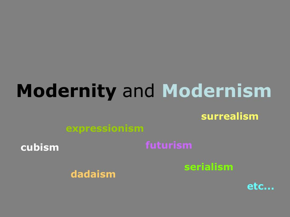 cubism expressionism dadaism futurism surrealism serialism etc...