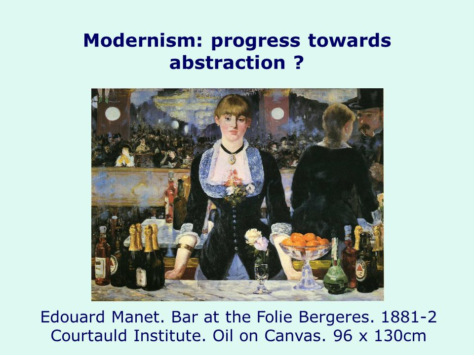 Modernism: progress towards abstraction ? Edouard Manet. Bar at the Folie Bergeres. 1881-2 Courtauld Institute. Oil on Canvas. 96 x 130cm
