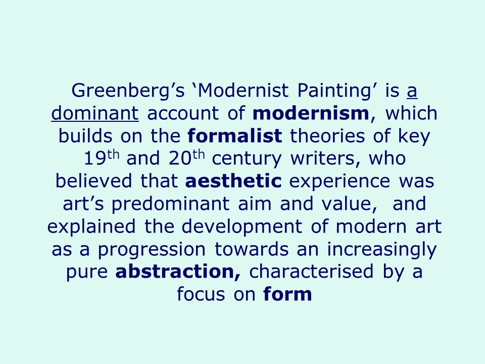 Greenbergs Modernist Painting is a dominant account of modernism, which builds on the formalist theories of key 19 th and 20 th century writers, who b
