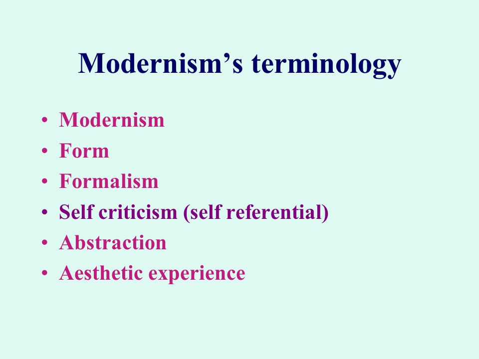 Modernisms terminology Modernism Form Formalism Self criticism (self referential) Abstraction Aesthetic experience