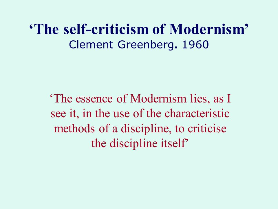 The self-criticism of Modernism Clement Greenberg. 1960 The essence of Modernism lies, as I see it, in the use of the characteristic methods of a disc