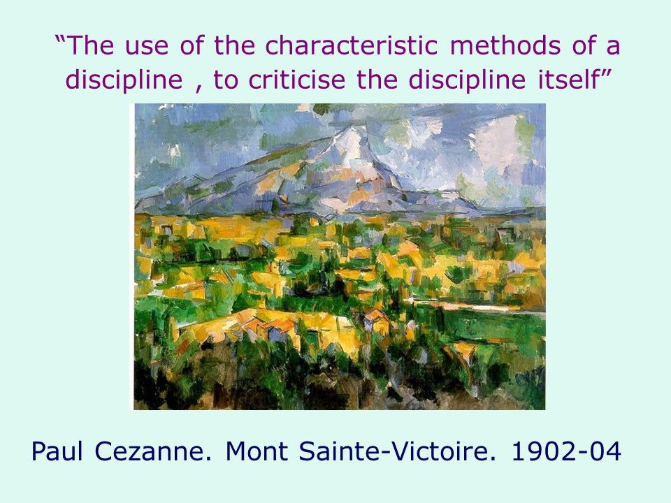 The use of the characteristic methods of a discipline, to criticise the discipline itself Paul Cezanne. Mont Sainte-Victoire. 1902-04