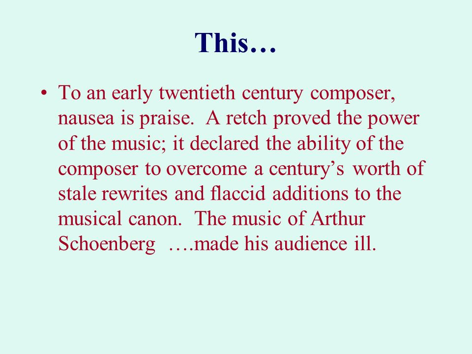 This… To an early twentieth century composer, nausea is praise. A retch proved the power of the music; it declared the ability of the composer to over