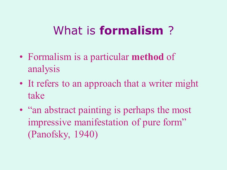 What is formalism ? Formalism is a particular method of analysis It refers to an approach that a writer might take an abstract painting is perhaps the