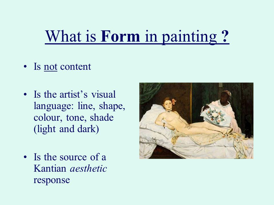 What is Form in painting ? Is not content Is the artists visual language: line, shape, colour, tone, shade (light and dark) Is the source of a Kantian